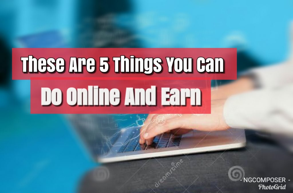 These Are 5 Things You Can Do Online And Earn (No 4 Is Best)
