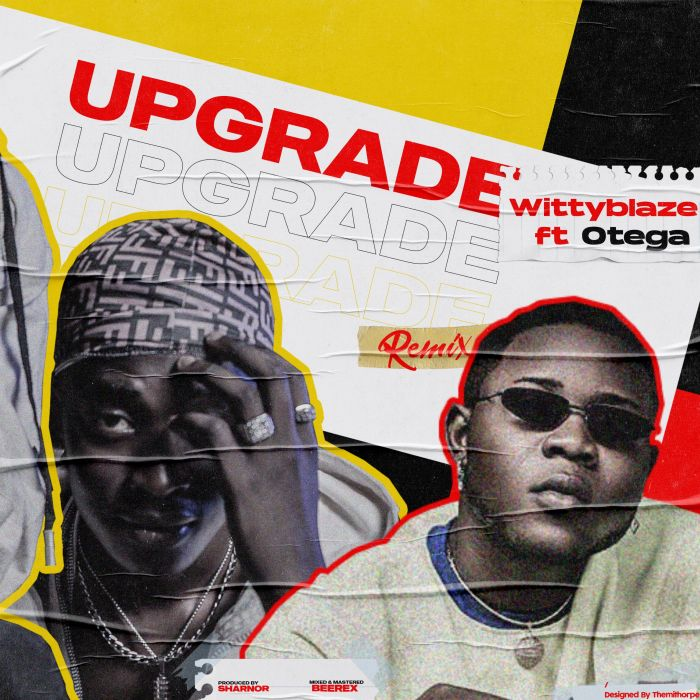 FRESH OUT: WittyBlaze Ft Otega – Upgrade (Remix)